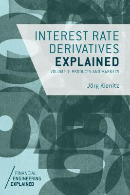 Interest Rate Derivatives Explained, Volume 1: Products and Markets (Financial Engineering Explained) Cover Image