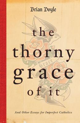 The Thorny Grace of It: And Other Essays for Imperfect Catholics Cover Image