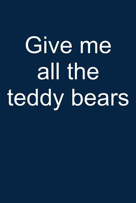 Give Me All Teddy Bears: Notebook for Teddy Bear Collecting Teddy Bear Collecting Collectible Teddy Bear Collectors 6x9 in Dotted Cover Image