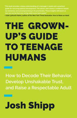 The Grown-Up's Guide to Teenage Humans: How to Decode Their Behavior, Develop Unshakable Trust, and Raise a Respectable Adult Cover Image