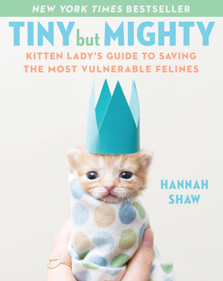 Tiny But Mighty: Kitten Lady's Guide to Saving the Most Vulnerable Felines Cover Image