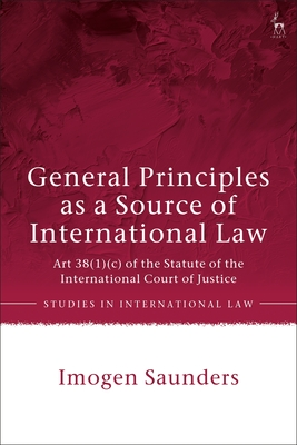 General Principles as a Source of International Law: Art 38(1)(C) of the Statute of the International Court of Justice (Studies in International Law) Cover Image