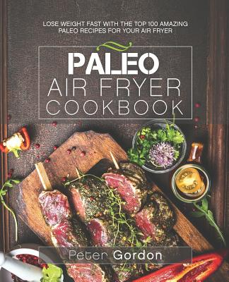 Paleo Air Fryer Cookbook: Lose Weight Fast with the Top 100 Amazing Paleo Recipes for Your Air Fryer Cover Image