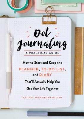 Dot Journaling—A Practical Guide: How to Start and Keep the Planner, To-Do List, and Diary That'll Actually Help You Get Your Life Together Cover Image