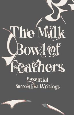 The Milk Bowl of Feathers: Essential Surrealist Writings Cover Image