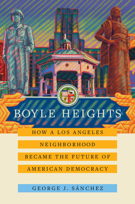 Boyle Heights: How a Los Angeles Neighborhood Became the Future of American Democracy (American Crossroads #59) Cover Image