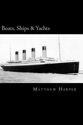 Boats, Ships & Yachts: A Fascinating Book Containing Facts, Trivia, Images & Memory Recall Quiz: Suitable for Adults & Children Cover Image