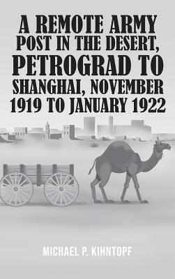 A Remote Army Post in the Desert, Petrograd to Shanghai, November 1919 to January 1922 Cover Image