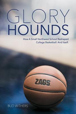 Glory Hounds: How a Small Northwest School Reshaped College Basketball.and Itself. Cover Image