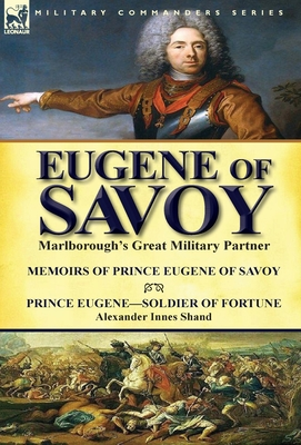 Eugene of Savoy: Marlborough's Great Military Partner-Memoirs of Prince Eugene of Savoy & Prince Eugene-Soldier of Fortune by Alexander Cover Image