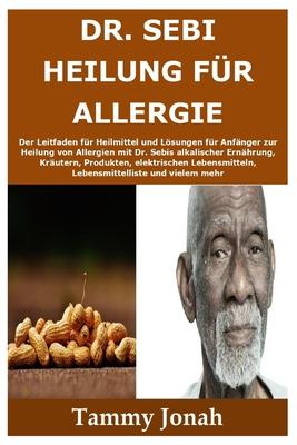 Dr. Sebi Heilung für Allergie: Der Leitfaden für Heilmittel und Lösungen für Anfänger zur Heilung von Allergien mit Dr. Sebis alkalischer Ernährung, Cover Image