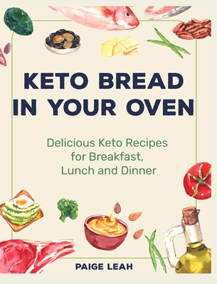 Keto Bread In Your Oven: Delicious Keto Recipes for Breakfast, Lunch and Dinner Cover Image