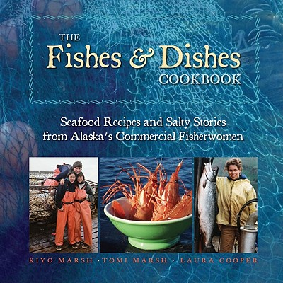 The Fishes & Dishes Cookbook: Seafood Recipes and Salty Stories from Alaska's Commercial Fisherwomen Cover Image