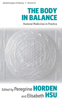 The Body in Balance: Humoral Medicines in Practice (Epistemologies of Healing #13) Cover Image