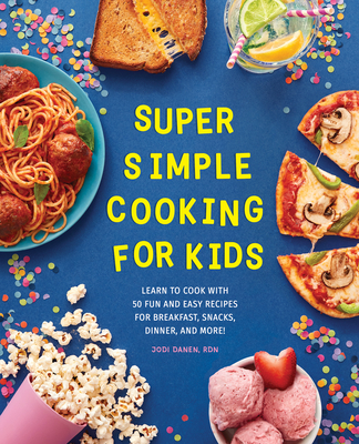 Super Simple Cooking for Kids: Learn to Cook with 50 Fun and Easy Recipes for Breakfast, Snacks, Dinner, and More! Cover Image