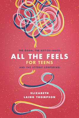 All the Feels for Teens: The Good, the Not-So-Good, and the Utterly Confusing Cover Image