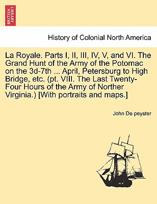 La Royale. Parts I, II, III, IV, V, and VI. the Grand Hunt of the Army of the Potomac on the 3D-7th ... April, Petersburg to High Bridge, Etc. (PT. VI Cover Image