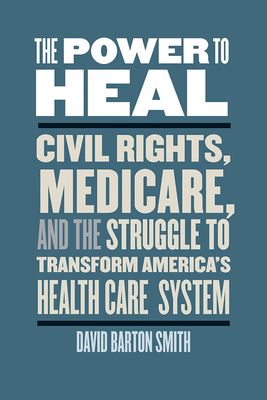 The Power to Heal: Civil Rights, Medicare, and the Struggle to Transform America's Health Care System Cover Image