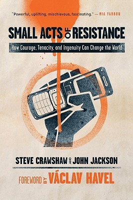 Small Acts of Resistance: How Courage, Tenacity, and Ingenuity Can Change the World Steve Crawshaw, John Jackson and Vaclav Havel