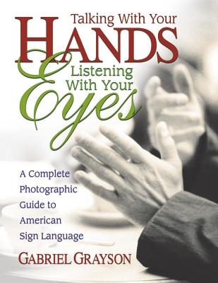 Talking with Your Hands, Listening with Your Eyes: A Complete Photographic Guide to American Sign Language Cover Image