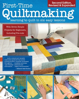 First-Time Quiltmaking, Second Revised & Expanded Edition: Learning to Quilt in Six Easy Lessons Cover Image