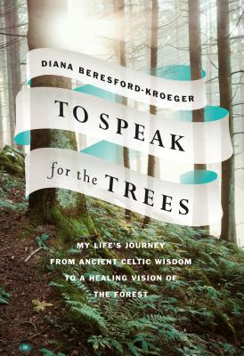 To Speak for the Trees: My Life's Journey from Ancient Celtic Wisdom to a Healing Vision of the Forest Cover Image