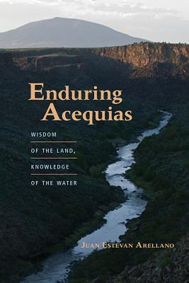 Enduring Acequias: Wisdom of the Land, Knowledge of the Water (Querencias) Cover Image