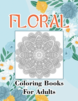 Floral Coloring Books For Adults: Adult Coloring Book, Stress Relieving Designs, Flowers, Paisley Patterns And So Much More: Coloring Book For Adults Cover Image