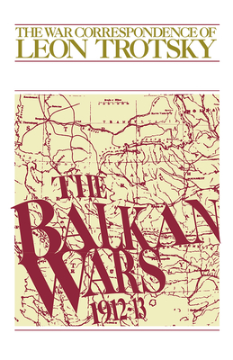 The Balkan Wars (1912-13): The War Correspondence of Leon Trotsky Cover Image