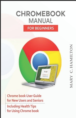 Chromebook Manual for Beginners: Chrome book User Guide for New Users and Seniors Including Health Tips for Using Chrome book Cover Image