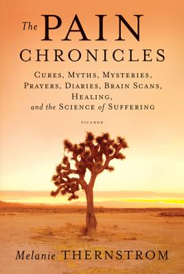 The Pain Chronicles: Cures, Myths, Mysteries, Prayers, Diaries, Brain Scans, Healing, and the Science of Suffering Cover Image