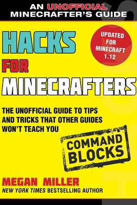 Hacks for Minecrafters: Command Blocks: The Unofficial Guide to Tips and Tricks That Other Guides Won't Teach You Cover Image