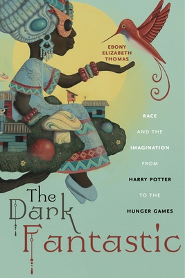 The Dark Fantastic: Race and the Imagination from Harry Potter to the Hunger Games (Postmillennial Pop #13) Cover Image