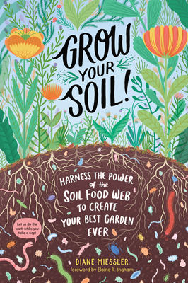 Grow Your Soil!: Harness the Power of the Soil Food Web to Create Your Best Garden Ever Cover Image