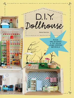 DIY Dollhouse: Build and Decorate a Toy House Using Everyday Materials (A complete illustrated beginner's guide to creating your own dollhouse with recycled materials) Cover Image