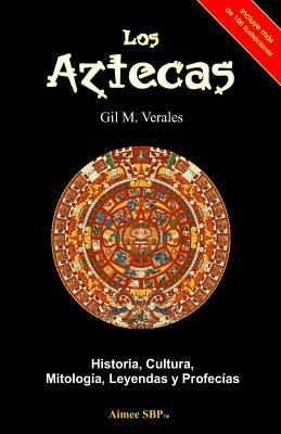 Los Aztecas: Historia, Cultura, Mitología, Leyendas y Profecías cover