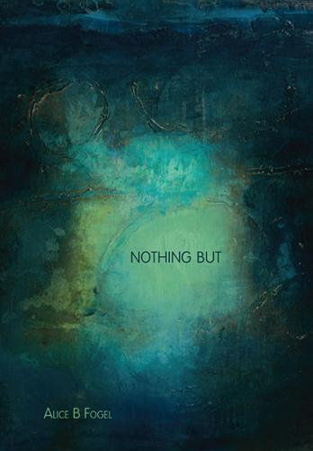 cover art for Nothing But, by Alice B Fogel