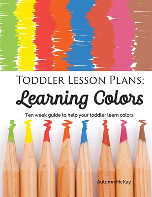 Toddler Lesson Plans - Learning Colors: Ten Week Activity Guide to Help Your Toddler Learn Colors (Early Learning #1) Cover Image