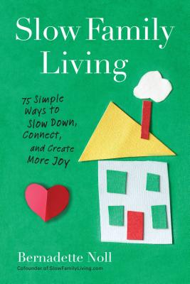 Slow Family Living: 75 Simple Ways to Slow Down, Connect, and Create More Joy Cover Image