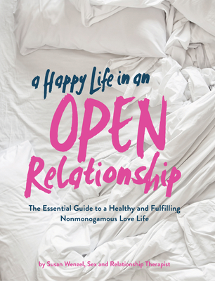 A Happy Life in an Open Relationship: The Essential Guide to a Healthy and Fulfilling Nonmonogamous Love Life (Open Marriage and Polyamory Book, Couples Relationship Advice from Sex Therapist) Cover Image