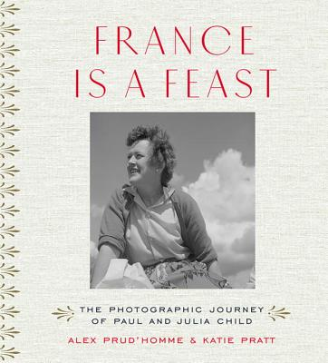 France Is a Feast: The Photographic Journey of Paul and Julia Child Cover Image
