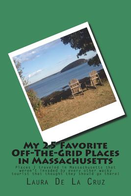 My 25 Favorite Off-The-Grid Places in Massachusetts: Places I traveled in Massachusetts that weren't invaded by every other wacky tourist that thought Cover Image