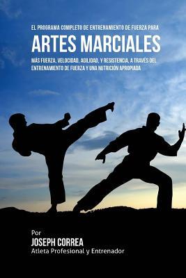 El Programa Completo de Entrenamiento de Fuerza para Artes Marciales: Mas fuerza, velocidad, agilidad, y resistencia, a traves del entrenamiento de fu Cover Image