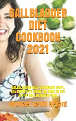 Gallbladder Diet Cookbook 2021: Gallbladder Diet Cookbook 2021: The Complete Guide on How to Get Rid of Gallbladder Pain. Cover Image