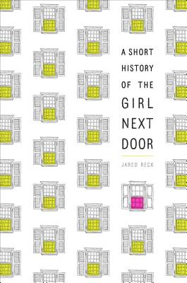 A Short History of the Girl Next Door by Jared Reck