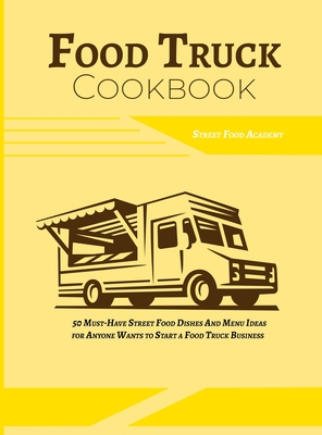Food Truck Cookbook: 50 Must-Have Street Food Dishes and Menu Ideas for Anyone Wants to Start a Food Truck Business Cover Image