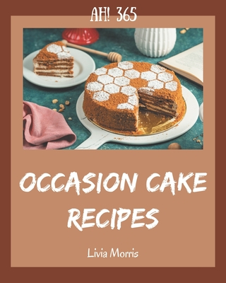 Ah! 365 Occasion Cake Recipes: Unlocking Appetizing Recipes in The Best Occasion Cake Cookbook! Cover Image