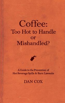 Coffee: Too Hot To Handle or Mishandled: A Guide to Hot Beverage Spills and Burn Lawsuits Cover Image