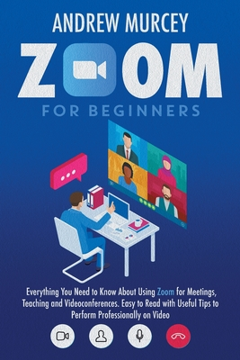 Zoom for Beginners: Everything You Need to Know About Using Zoom for Meetings, Teaching and Videoconferences. Easy to Read with Useful Tip Cover Image