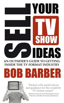 Sell Your TV Show Ideas - An Outsider's Guide to Getting Inside the TV Format Industry Cover Image